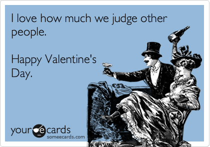 I love how much we judge other people.    Happy Valentine's  Day.