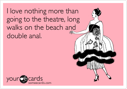 I love nothing more than going to the theatre, long walks on the beach and double anal.