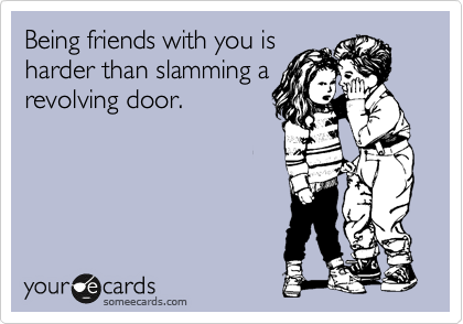 Being friends with you is harder than slamming a revolving door.