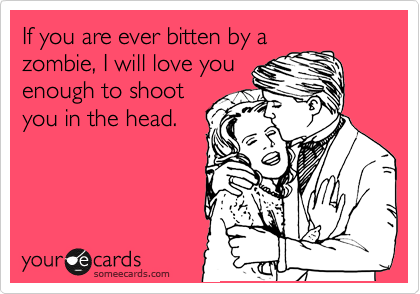 If you are ever bitten by a zombie, I will love you enough to shoot you in the head.