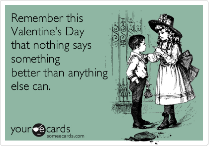 Remember this Valentine's Day  that nothing says something better than anything else can.