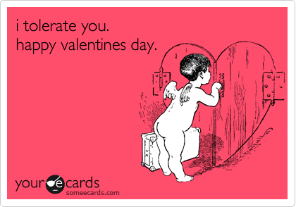 i tolerate you.  happy valentines day.