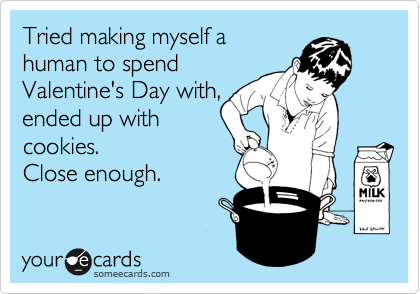 Tried making myself a human to spend Valentine's Day with, ended up with cookies. Close enough.