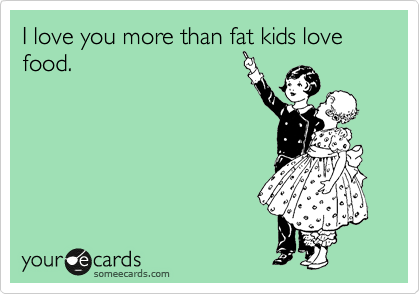 I love you more than fat kids love food.