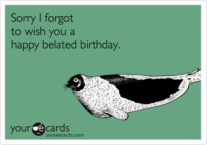 Sorry i forgot to wish you a happy belated birthday birthday ecard sorry i forgot to wish you a happy belated birthday bookmarktalkfo Gallery