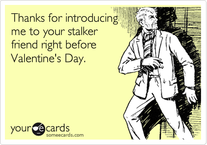 Thanks for introducing me to your stalker friend right before Valentine's Day.