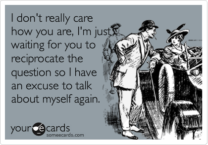 I don't really care how you are, I'm just waiting for you to reciprocate the question so I have an excuse to talk about myself again.