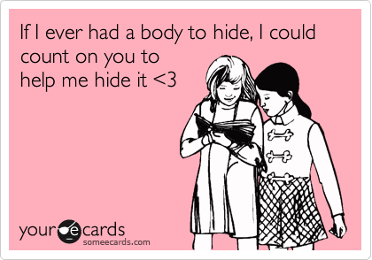If I ever had a body to hide, I could count on you to help me hide it %3C3