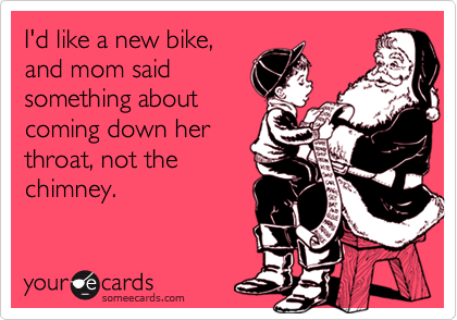 I'd like a new bike, and mom said something about coming down her throat, not the chimney.