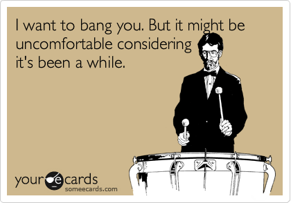 I want to bang you. But it might be uncomfortable considering  it's been a while.