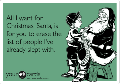 All I want for Christmas, Santa, is for you to erase the list of people I've already slept with.