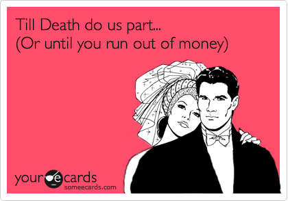 Till Death do us part...  %28Or until you run out of money%29
