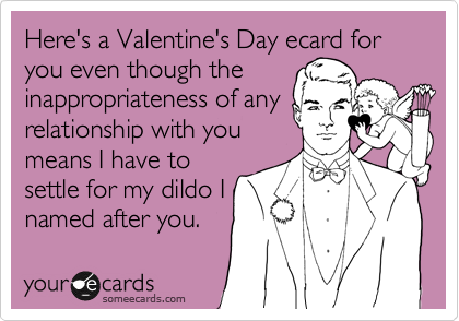 Here's a Valentine's Day ecard for you even though the inappropriateness of any relationship with you means I have to settle for my dildo I named after you.