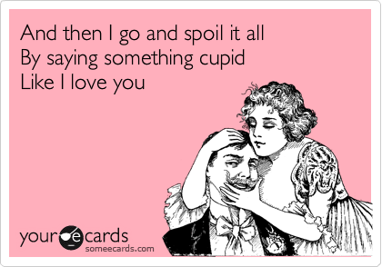And then I go and spoil it all By saying something cupid  Like I love you