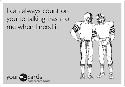 I can always count on  you to talking trash to me when I need it.