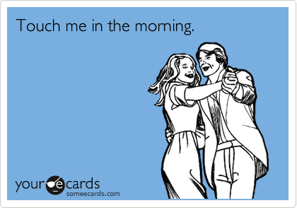 Touch me in the morning.