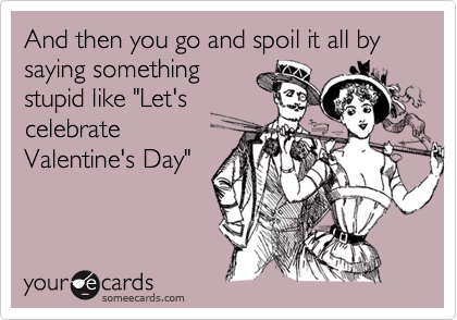 "And then you go and spoil it all by saying something stupid like ""Let's celebrate Valentine's Day"""