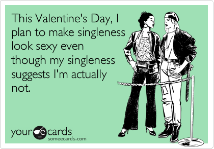 This Valentine's Day, I plan to make singleness look sexy even though my singleness suggests I'm actually not.