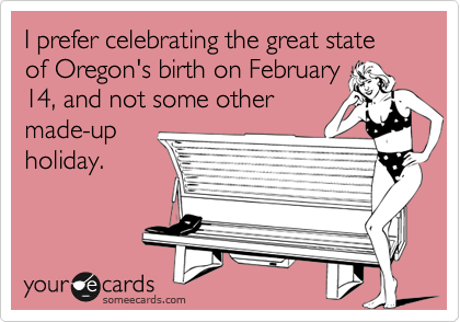I prefer celebrating the great state of Oregon's birth on February 14, and not some other made-up holiday.