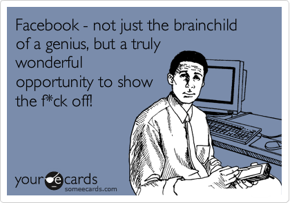 Facebook - not just the brainchild of a genius, but a truly wonderful opportunity to show the f*ck off!