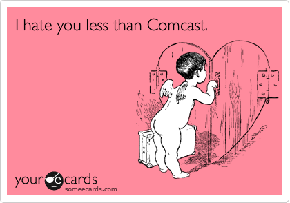 I hate you less than Comcast.
