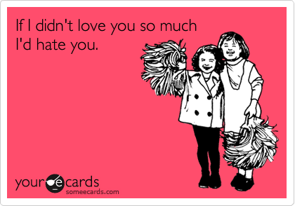 If I didn't love you so much I'd hate you.