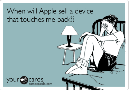 When will Apple sell a device that touches me back??