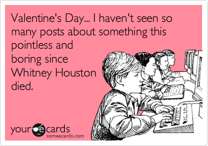 Valentine's Day... I haven't seen so many posts about something this pointless and boring since Whitney Houston died.