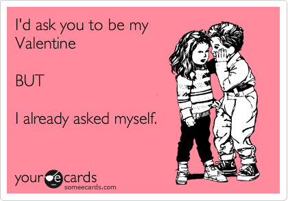 I'd ask you to be my Valentine  BUT  I already asked myself.