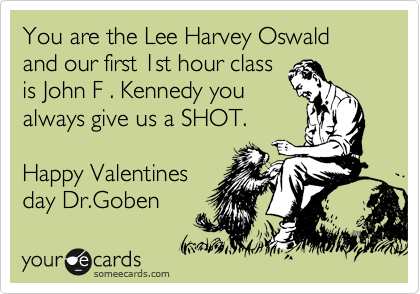 You are the Lee Harvey Oswald and our first 1st hour class is John F . Kennedy you always give us a SHOT.  Happy Valentines day Dr.Goben