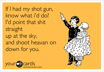 If I had my shot gun, know what i'd do? I'd point that shit straight up at the sky, and shoot heavan on  down for you.
