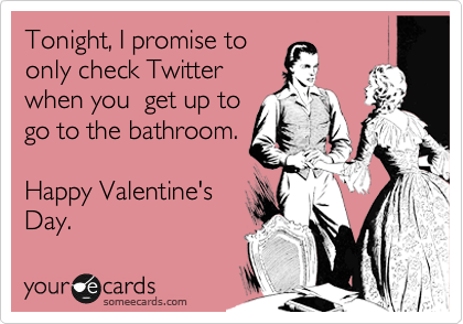 Tonight, I promise to only check Twitter when you  get up to go to the bathroom.   Happy Valentine's Day.