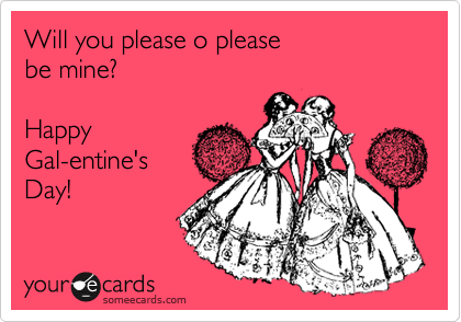 Will you please o please  be mine?  Happy  Gal-entine's  Day!