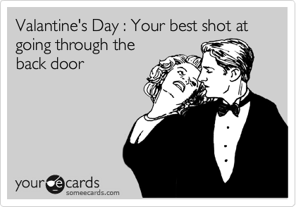 Valantine's Day : Your best shot at going through the back door