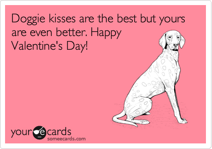 Doggie kisses are the best but yours are even better. Happy Valentine's Day!
