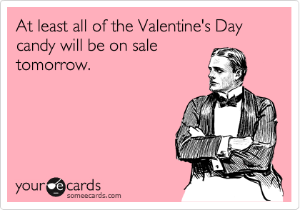 At least all of the Valentine's Day candy will be on sale tomorrow.