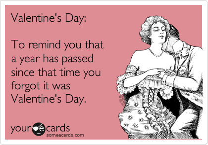 Valentine's Day:  To remind you that  a year has passed since that time you forgot it was Valentine's Day.