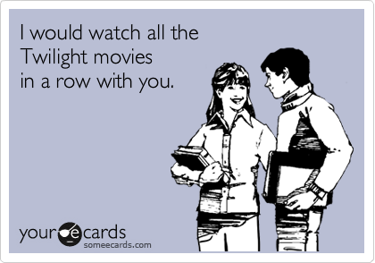I would watch all the  Twilight movies  in a row with you.