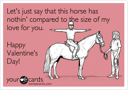 Let's just say that this horse has nothin' compared to the size of my love for you.  Happy Valentine's Day!
