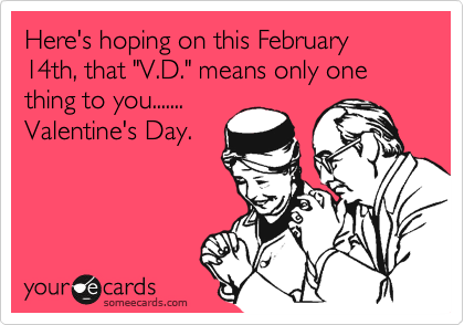 "Here's hoping on this February 14th, that ""V.D."" means only one thing to you....... Valentine's Day."