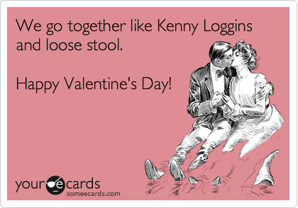 We go together like Kenny Loggins and loose stool.  Happy Valentine's Day!