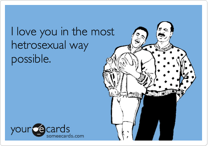 I love you in the most hetrosexual way possible.