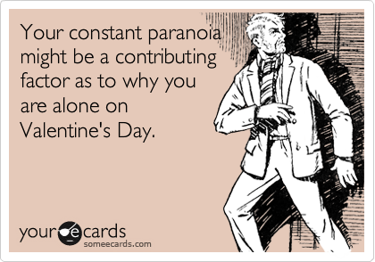 Your constant paranoia might be a contributing factor as to why you are alone on Valentine's Day.