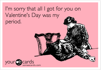 I'm sorry that all I got for you on Valentine's Day was my period.