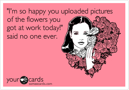 """""""I'm so happy you uploaded pictures of the flowers you got at work today!"""" said no one ever."""
