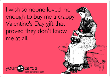 I wish someone loved me enough to buy me a crappy Valentine's Day gift that proved they don't know me at all.