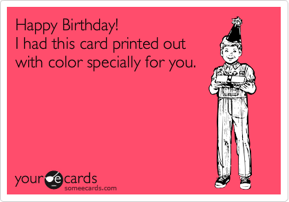 Happy Birthday! I had this card printed out with color specially for you.