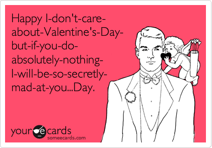 Happy I-don't-care- about-Valentine's-Day- but-if-you-do- absolutely-nothing- I-will-be-so-secretly- mad-at-you...Day.