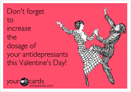 Don't forget to increase the dosage of your antidepressants this Valentine's Day!