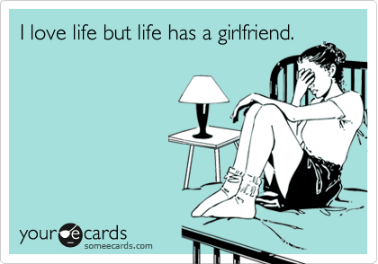I love life but life has a girlfriend.